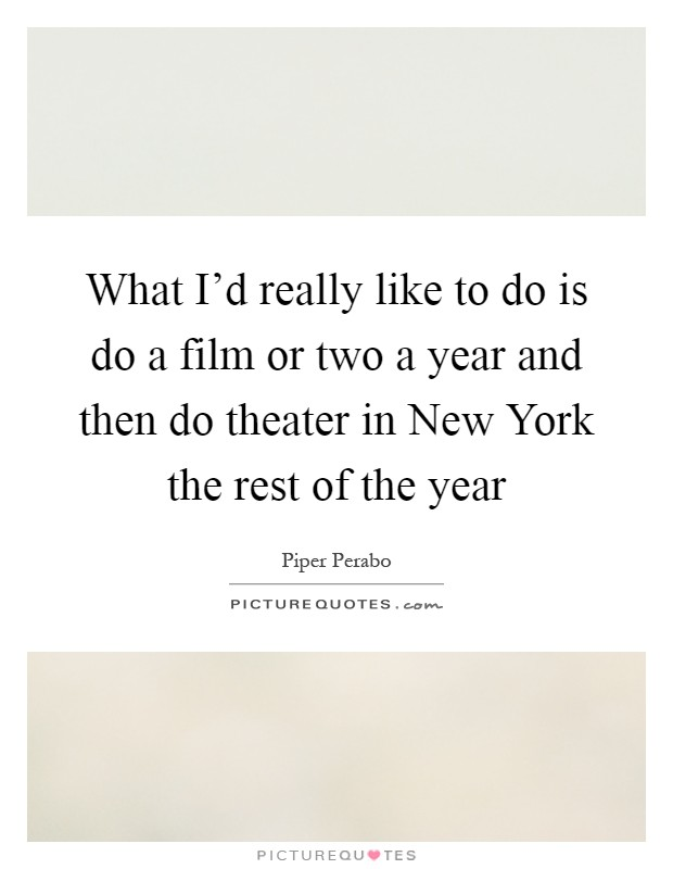 What I'd really like to do is do a film or two a year and then do theater in New York the rest of the year Picture Quote #1