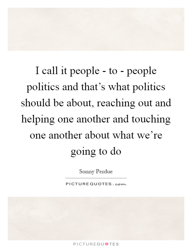 I call it people - to - people politics and that's what politics should be about, reaching out and helping one another and touching one another about what we're going to do Picture Quote #1