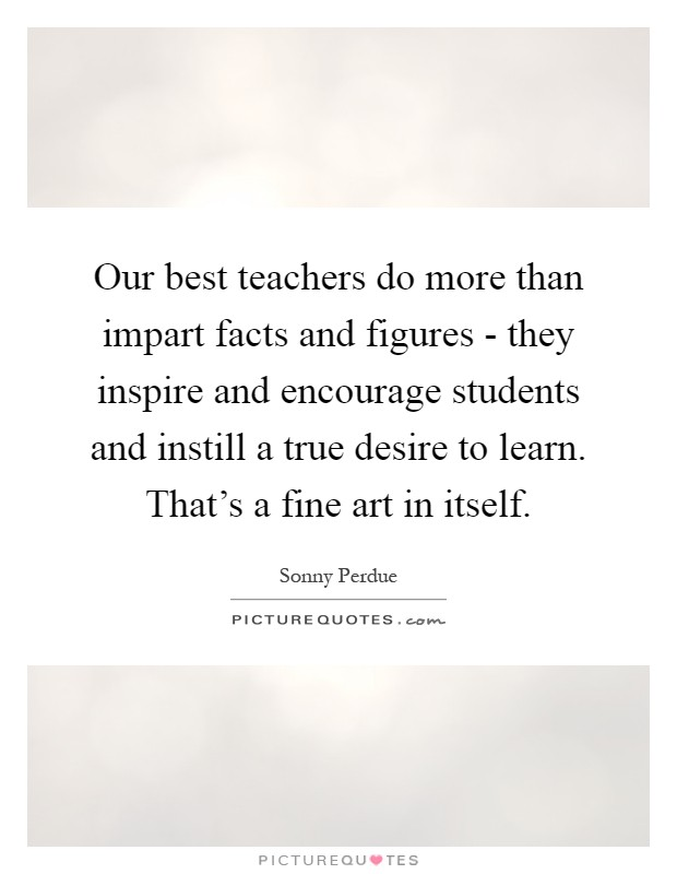 Our best teachers do more than impart facts and figures - they inspire and encourage students and instill a true desire to learn. That's a fine art in itself Picture Quote #1
