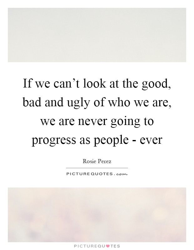 If we can't look at the good, bad and ugly of who we are, we are never going to progress as people - ever Picture Quote #1