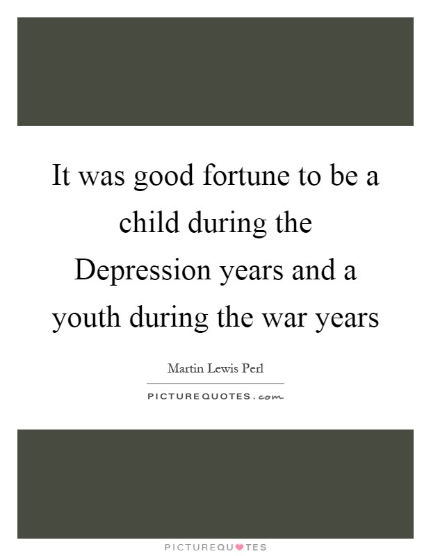 It was good fortune to be a child during the Depression years and a youth during the war years Picture Quote #1