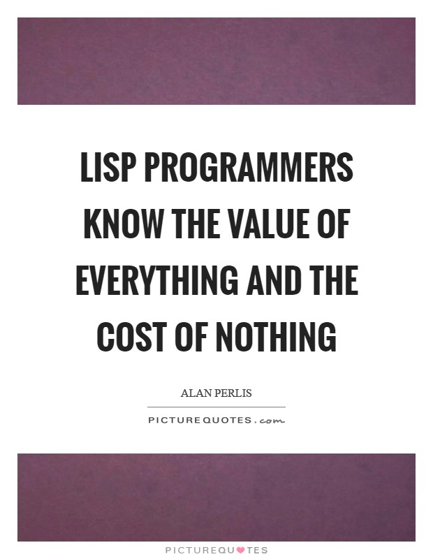 LISP programmers know the value of everything and the cost of nothing Picture Quote #1