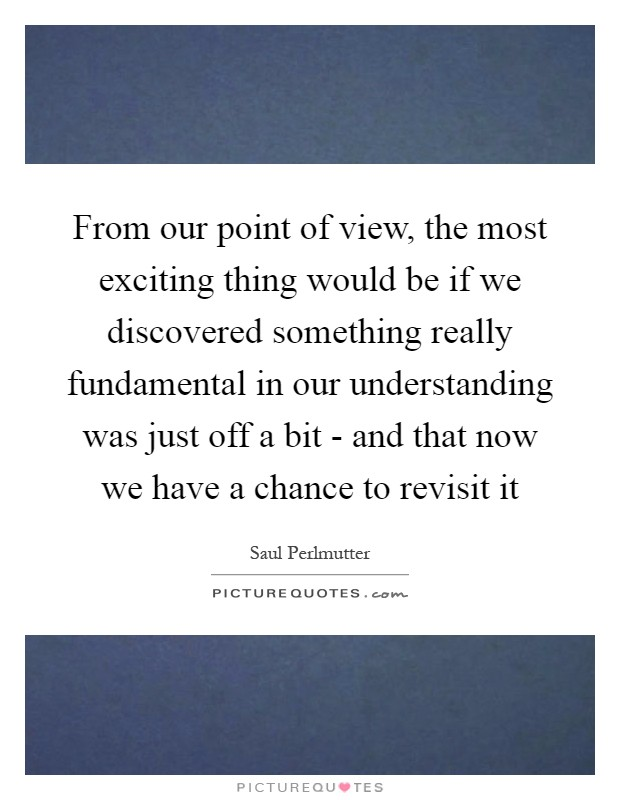 From our point of view, the most exciting thing would be if we discovered something really fundamental in our understanding was just off a bit - and that now we have a chance to revisit it Picture Quote #1