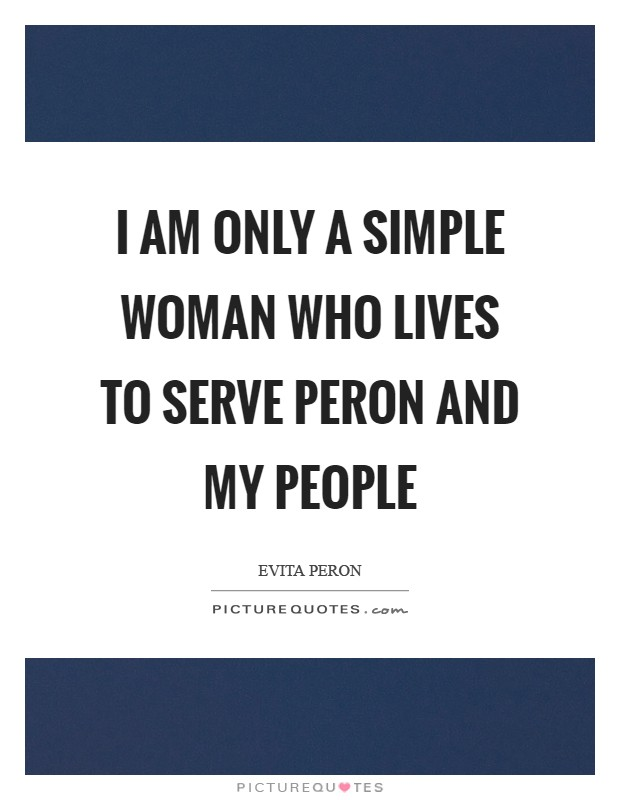 I am only a simple woman who lives to serve Peron and my people Picture Quote #1