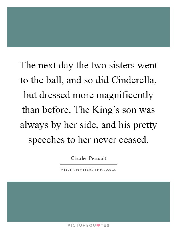 The next day the two sisters went to the ball, and so did Cinderella, but dressed more magnificently than before. The King's son was always by her side, and his pretty speeches to her never ceased Picture Quote #1