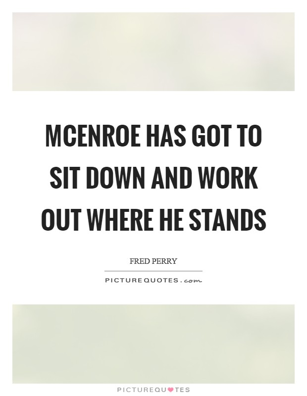 McEnroe has got to sit down and work out where he stands Picture Quote #1
