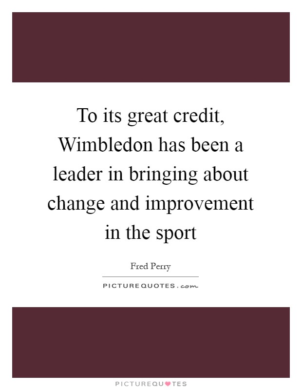 To its great credit, Wimbledon has been a leader in bringing about change and improvement in the sport Picture Quote #1