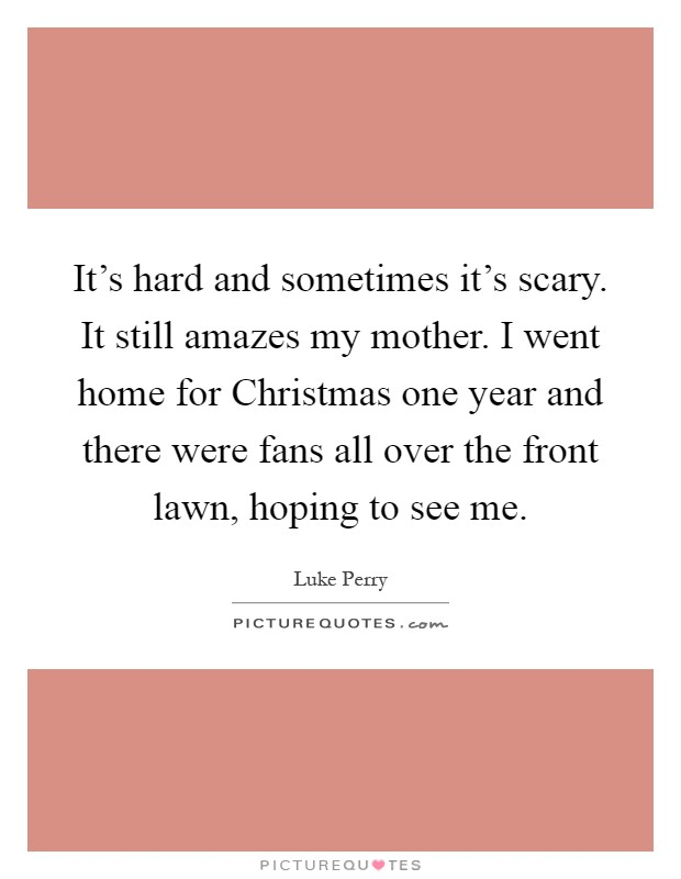 It's hard and sometimes it's scary. It still amazes my mother. I went home for Christmas one year and there were fans all over the front lawn, hoping to see me Picture Quote #1