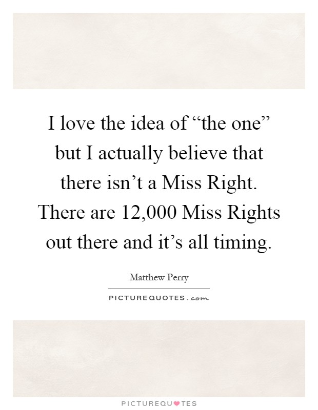 "I love the idea of ""the one"" but I actually believe that there isn't a Miss Right. There are 12,000 Miss Rights out there and it's all timing Picture Quote #1"