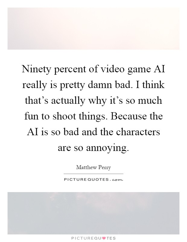 Ninety percent of video game AI really is pretty damn bad. I think that's actually why it's so much fun to shoot things. Because the AI is so bad and the characters are so annoying Picture Quote #1