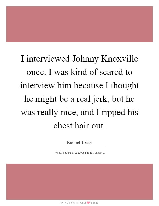 I interviewed Johnny Knoxville once. I was kind of scared to interview him because I thought he might be a real jerk, but he was really nice, and I ripped his chest hair out Picture Quote #1