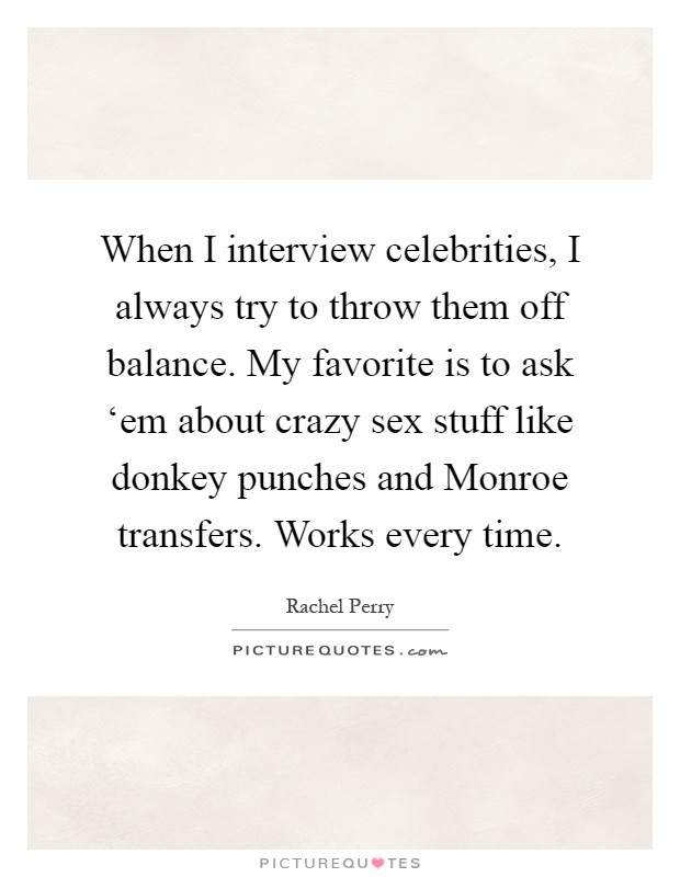 When I interview celebrities, I always try to throw them off balance. My favorite is to ask 'em about crazy sex stuff like donkey punches and Monroe transfers. Works every time Picture Quote #1