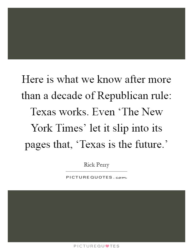 Here is what we know after more than a decade of Republican rule: Texas works. Even 'The New York Times' let it slip into its pages that, 'Texas is the future.' Picture Quote #1