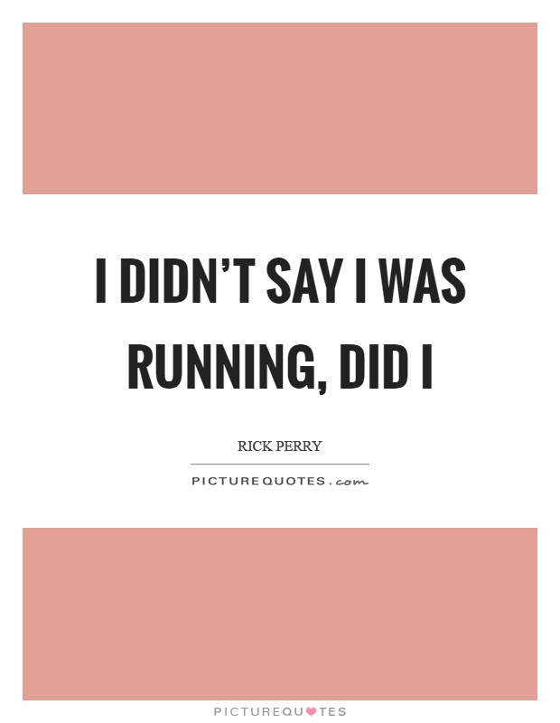 I didn't say I was running, did I Picture Quote #1