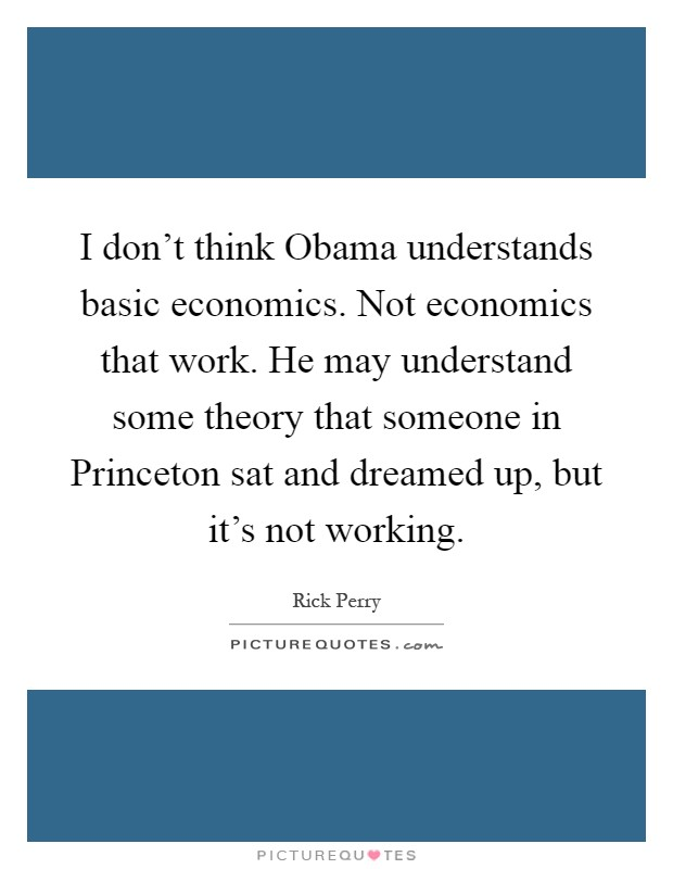 I don't think Obama understands basic economics. Not economics that work. He may understand some theory that someone in Princeton sat and dreamed up, but it's not working Picture Quote #1
