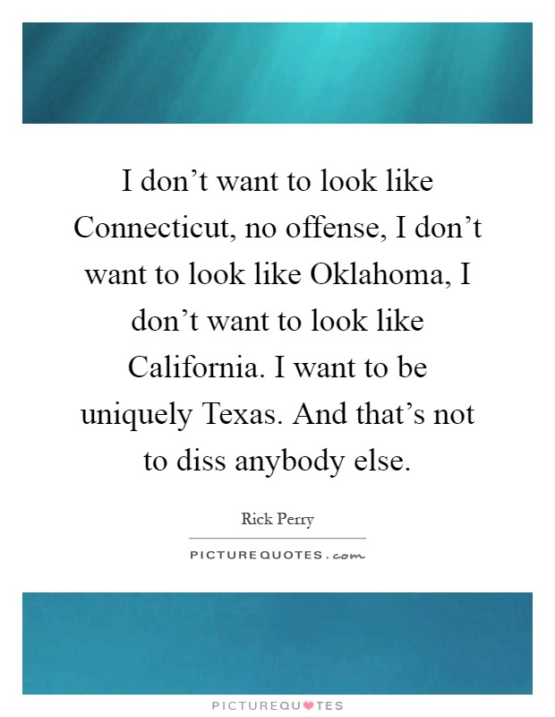 I don't want to look like Connecticut, no offense, I don't want to look like Oklahoma, I don't want to look like California. I want to be uniquely Texas. And that's not to diss anybody else Picture Quote #1