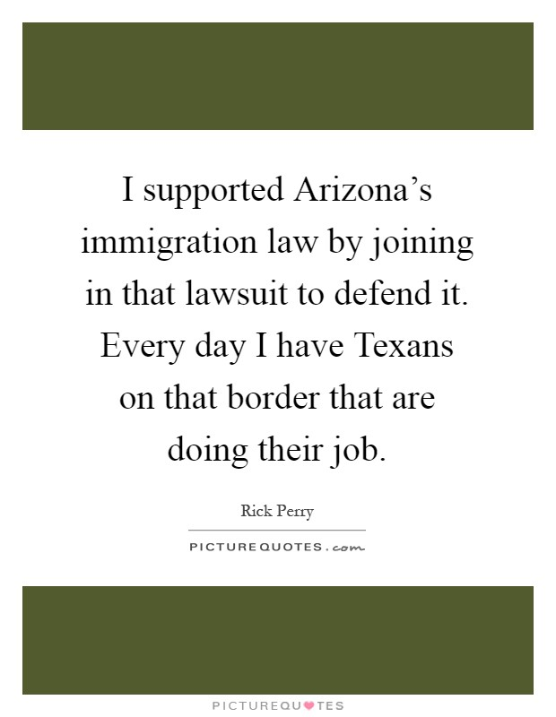 I supported Arizona's immigration law by joining in that lawsuit to defend it. Every day I have Texans on that border that are doing their job Picture Quote #1