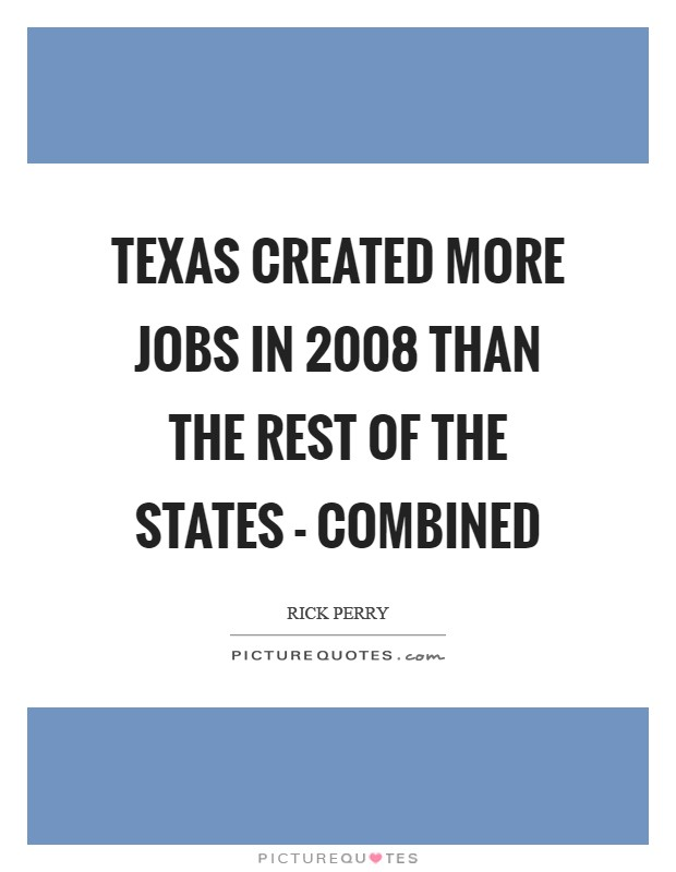 Texas created more jobs in 2008 than the rest of the states - combined Picture Quote #1