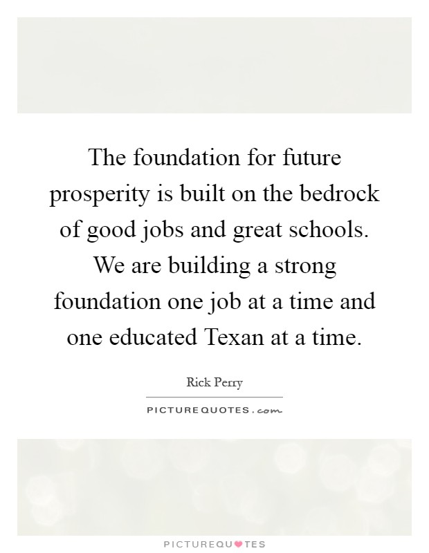 The foundation for future prosperity is built on the bedrock of good jobs and great schools. We are building a strong foundation one job at a time and one educated Texan at a time Picture Quote #1