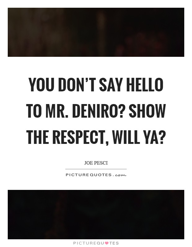 You don't say hello to Mr. DeNiro? Show the respect, will ya? Picture Quote #1