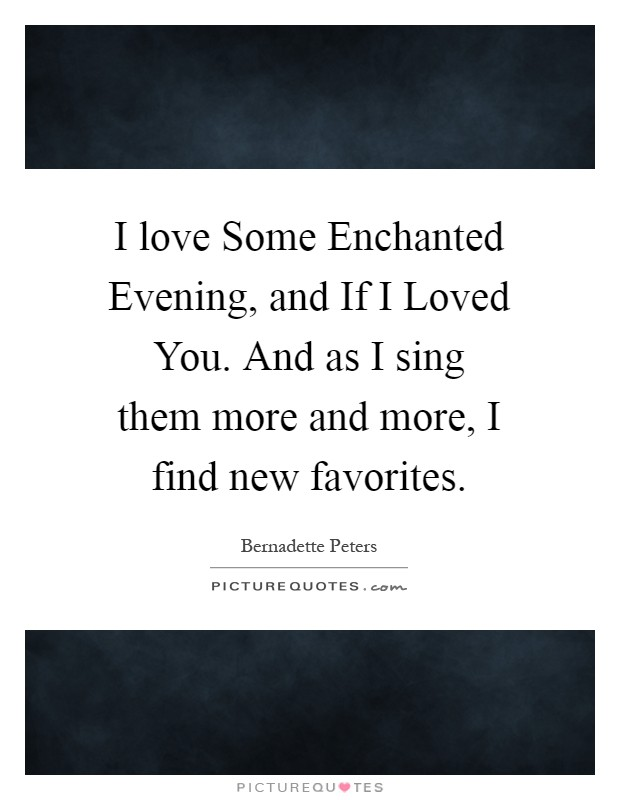 I love Some Enchanted Evening, and If I Loved You. And as I sing them more and more, I find new favorites Picture Quote #1