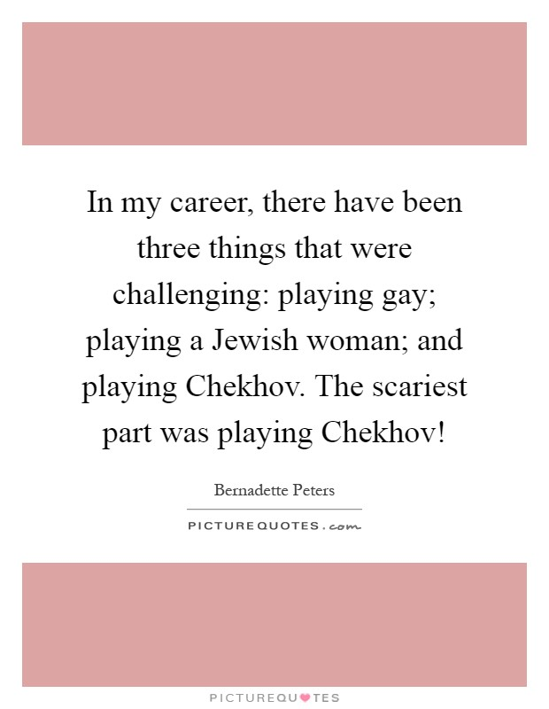 In my career, there have been three things that were challenging: playing gay; playing a Jewish woman; and playing Chekhov. The scariest part was playing Chekhov! Picture Quote #1