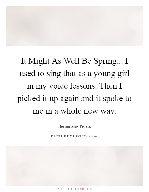 It Might As Well Be Spring... I used to sing that as a young girl in my voice lessons. Then I picked it up again and it spoke to me in a whole new way Picture Quote #1