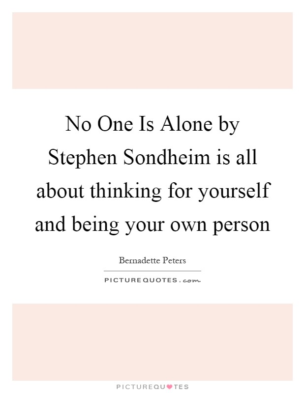 No One Is Alone by Stephen Sondheim is all about thinking for yourself and being your own person Picture Quote #1