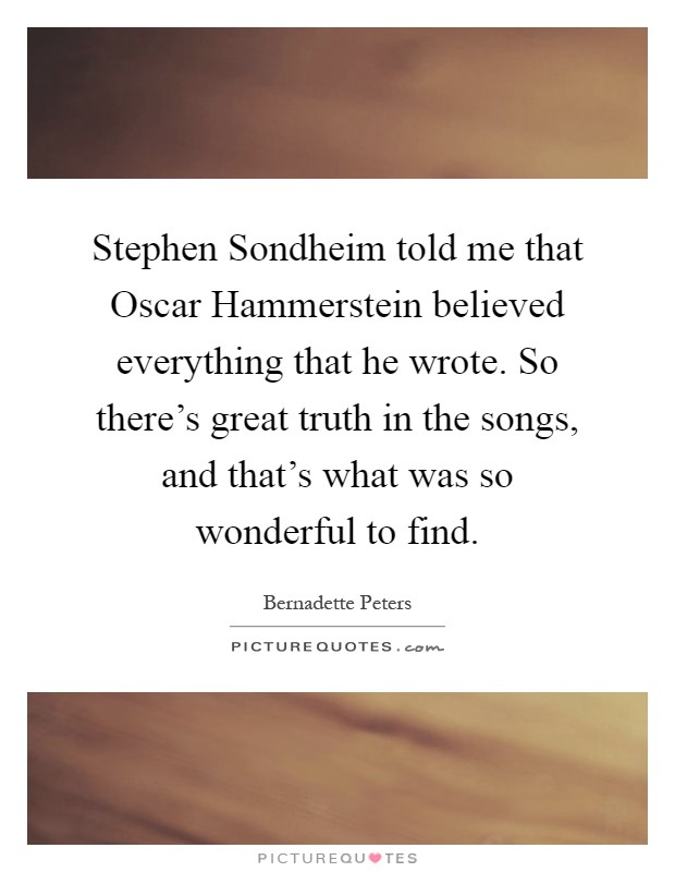 Stephen Sondheim told me that Oscar Hammerstein believed everything that he wrote. So there's great truth in the songs, and that's what was so wonderful to find Picture Quote #1