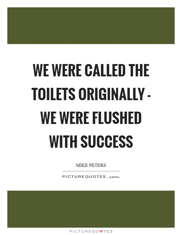 We were called the Toilets originally - we were flushed with success Picture Quote #1