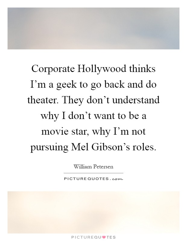 Corporate Hollywood thinks I'm a geek to go back and do theater. They don't understand why I don't want to be a movie star, why I'm not pursuing Mel Gibson's roles Picture Quote #1