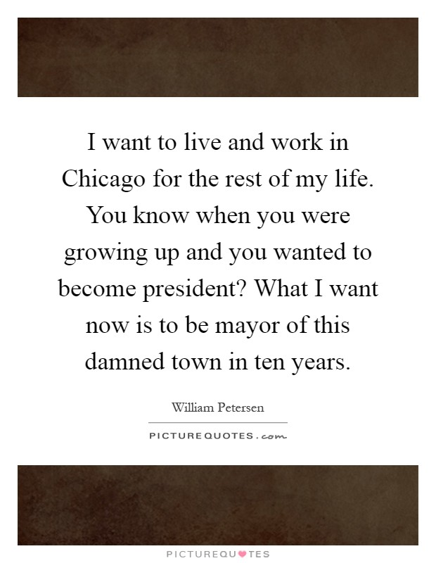 I want to live and work in Chicago for the rest of my life. You know when you were growing up and you wanted to become president? What I want now is to be mayor of this damned town in ten years Picture Quote #1