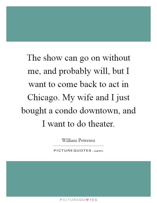 The show can go on without me, and probably will, but I want to come back to act in Chicago. My wife and I just bought a condo downtown, and I want to do theater Picture Quote #1