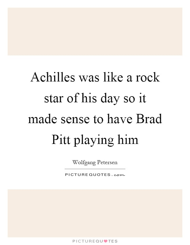 Achilles was like a rock star of his day so it made sense to have Brad Pitt playing him Picture Quote #1