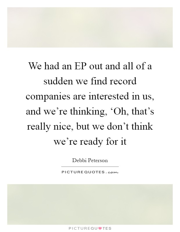 We had an EP out and all of a sudden we find record companies are interested in us, and we're thinking, 'Oh, that's really nice, but we don't think we're ready for it Picture Quote #1