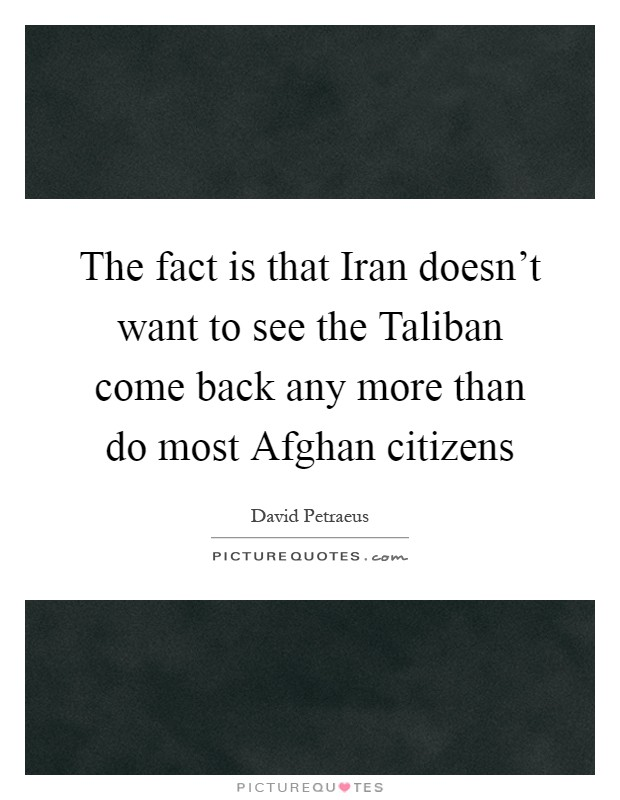 The fact is that Iran doesn't want to see the Taliban come back any more than do most Afghan citizens Picture Quote #1