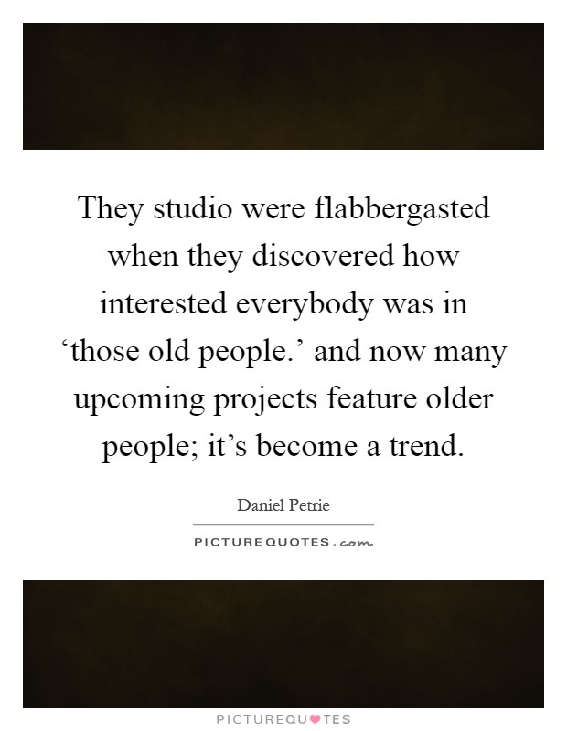 They studio were flabbergasted when they discovered how interested everybody was in 'those old people.' and now many upcoming projects feature older people; it's become a trend Picture Quote #1