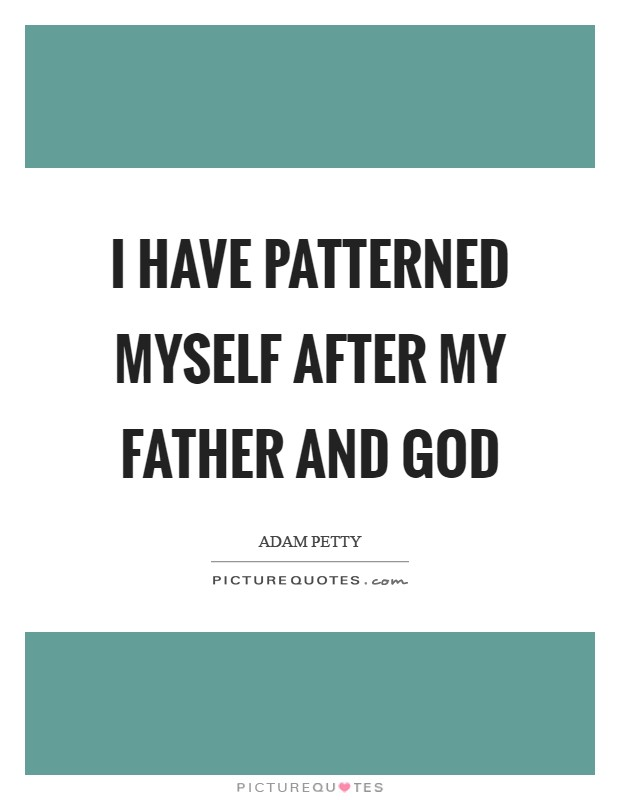 I have patterned myself after my father and God Picture Quote #1