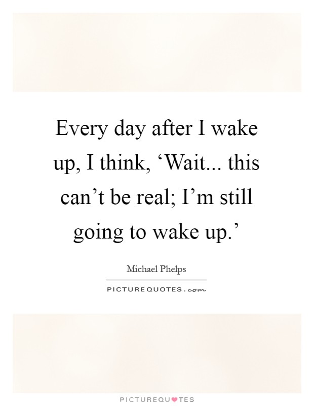 Every day after I wake up, I think, 'Wait... this can't be real; I'm still going to wake up.' Picture Quote #1
