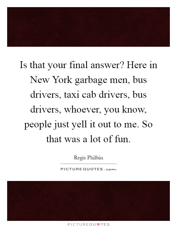 Is that your final answer? Here in New York garbage men, bus drivers, taxi cab drivers, bus drivers, whoever, you know, people just yell it out to me. So that was a lot of fun Picture Quote #1