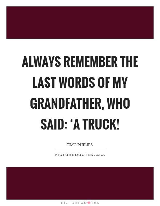 Always remember the last words of my grandfather, who said: 'A truck! Picture Quote #1