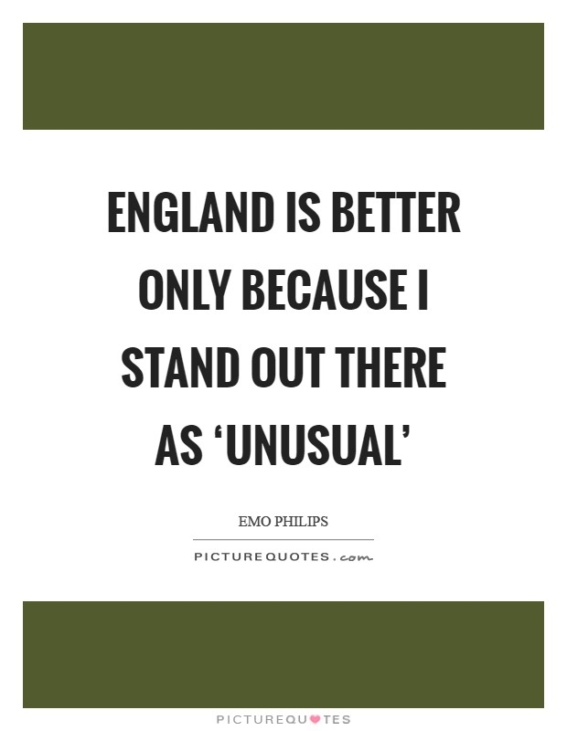 England is better only because I stand out there as 'unusual' Picture Quote #1
