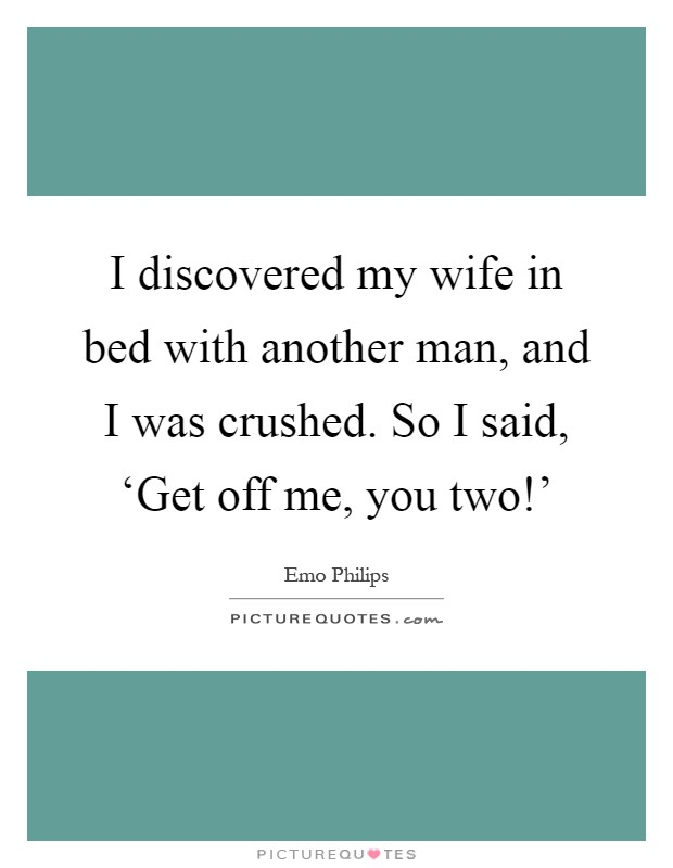 I discovered my wife in bed with another man, and I was crushed. So I said, 'Get off me, you two!' Picture Quote #1