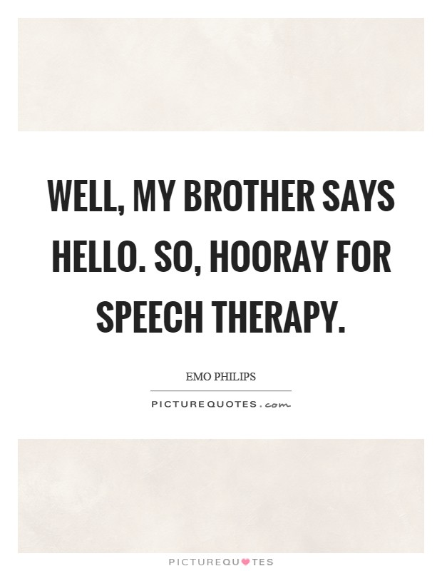 Speech Therapy Quotes Beauteous Well My Brother Says Helloso Hooray For Speech Therapy