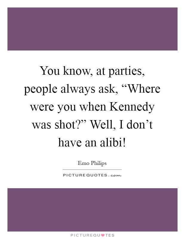 "You know, at parties, people always ask, ""Where were you when Kennedy was shot?"" Well, I don't have an alibi! Picture Quote #1"