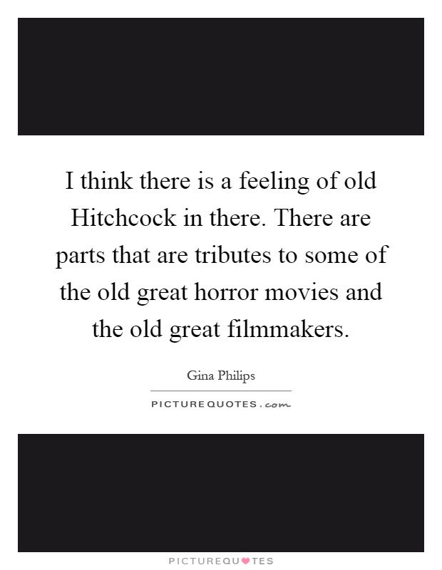 I think there is a feeling of old Hitchcock in there. There are parts that are tributes to some of the old great horror movies and the old great filmmakers Picture Quote #1