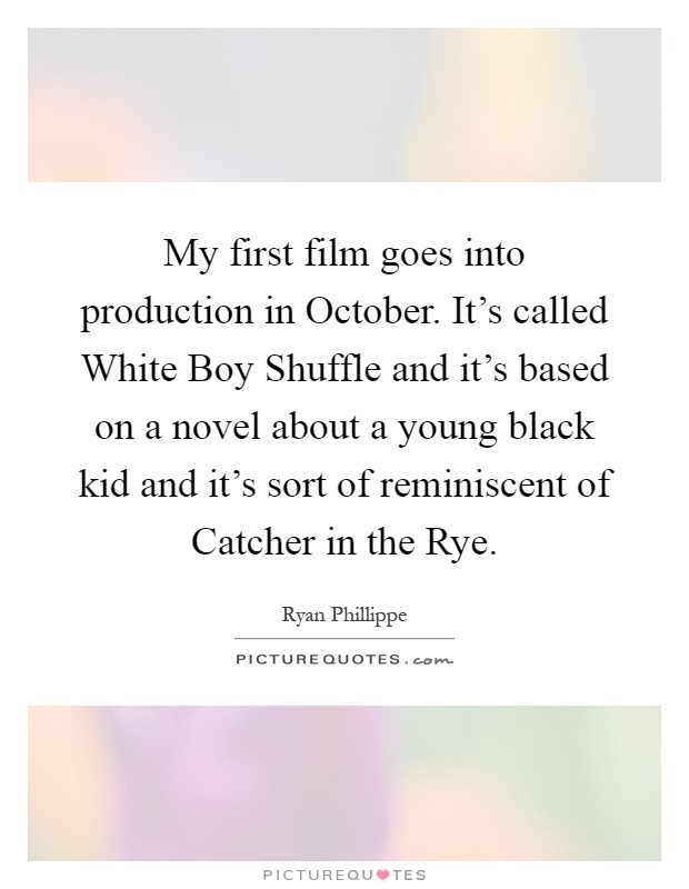 My first film goes into production in October. It's called White Boy Shuffle and it's based on a novel about a young black kid and it's sort of reminiscent of Catcher in the Rye Picture Quote #1