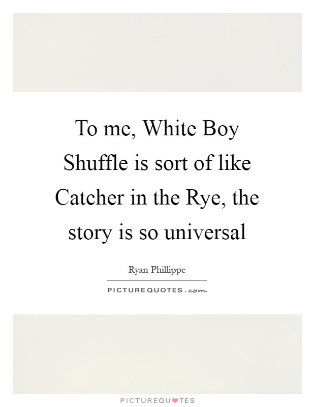 To me, White Boy Shuffle is sort of like Catcher in the Rye, the story is so universal Picture Quote #1