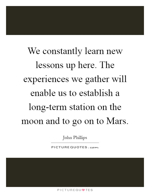 We constantly learn new lessons up here. The experiences we gather will enable us to establish a long-term station on the moon and to go on to Mars Picture Quote #1