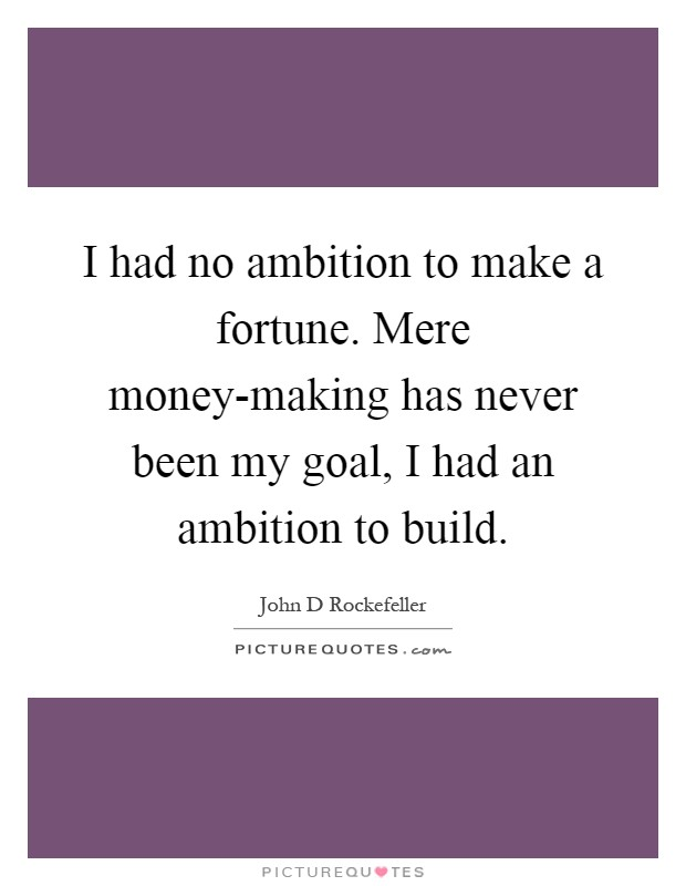 I had no ambition to make a fortune. Mere money-making has never been my goal, I had an ambition to build Picture Quote #1
